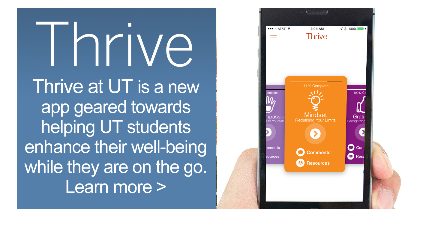 Thrive at UT is a new app geared towards helping The University of Texas at Austin students enhance their well-being while they're on the go.  Learn more >